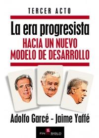 La era progesista. Hacia un nuevo modelo de desarrollo. Tercer acto - de Adolfo Garcé y Jaime Yaffé