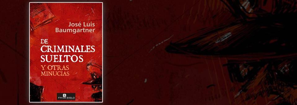 De criminales sueltos y otras minucias – de José Luis Baumgartner