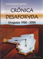 CRÓNICA DESAFORADA - URUGUAY 1950 - 2005