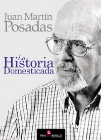 La Historia Domesticada - de Juan Martín Posadas