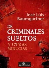 De criminales sueltos y otras minucias - de José Luis Baumgartner