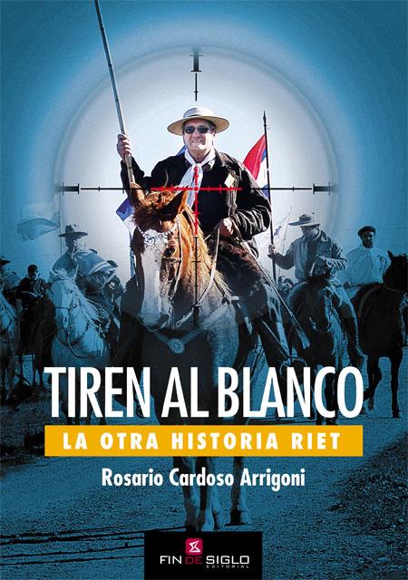 TIREN AL BLANCO. La otra historia Riet - De Rosario Cardoso Arrigoni
