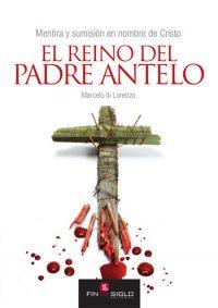 EL REINO DEL PADRE ANTELO. Mentira y sumisión en nombre de Cristo - de Marcelo di Lorenzo